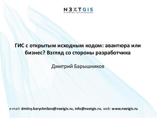 e-mail: dmitry.baryshnikov@nextgis.ru, info@nextgis.ru, web: www.nextgis.ruГИС с открытым исходным кодом: авантюра илибизн...