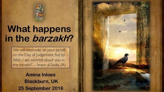 What happens in the barzakh? Amina Inloes Blackburn, UK 25 September 2016 We will intercede on your behalf on the Day of J...
