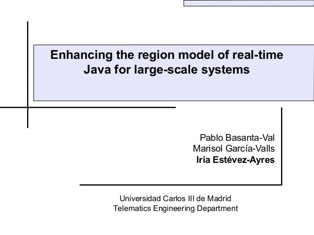 Enhancing the region model of real-time    Java for large-scale systems                                Pablo Basanta-Val  ...