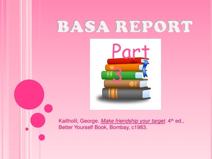 BASA REPORT<br />Part 3 <br />Kaitholil, George. Make friendship your target. 4th ed., Better Yourself Book, Bombay, c1983...