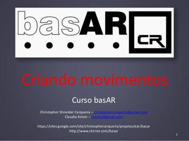 Criando movimentos Curso basAR Christopher Shneider Cerqueira – christophercerqueira@gmail.com Claudio Kirner – ckirner@gm...
