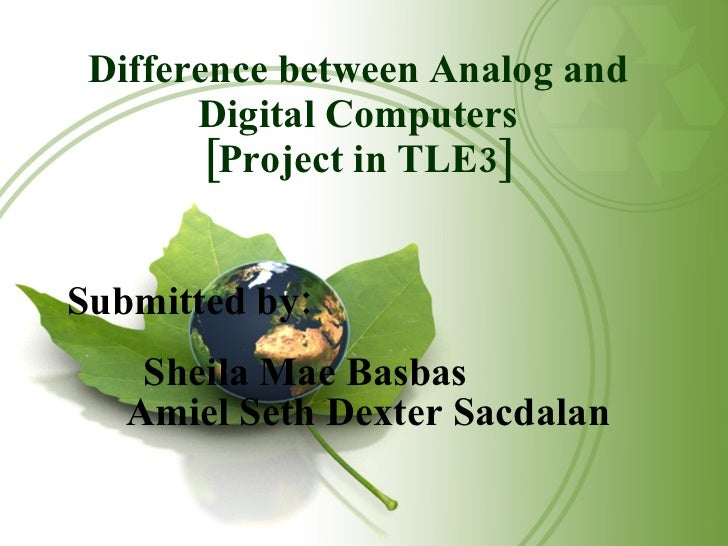 Difference between Analog and Digital Computers [Project in TLE3] Submitted by: Sheila Mae Basbas Amiel Seth Dexter Sacdalan