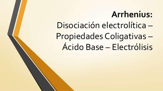 Arrhenius: Disociación electrolítica – Propiedades Coligativas – Ácido Base – Electrólisis