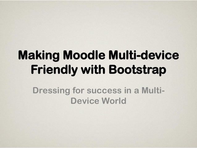 Making Moodle Multi-device Friendly with Bootstrap Dressing for success in a Multi- Device World
