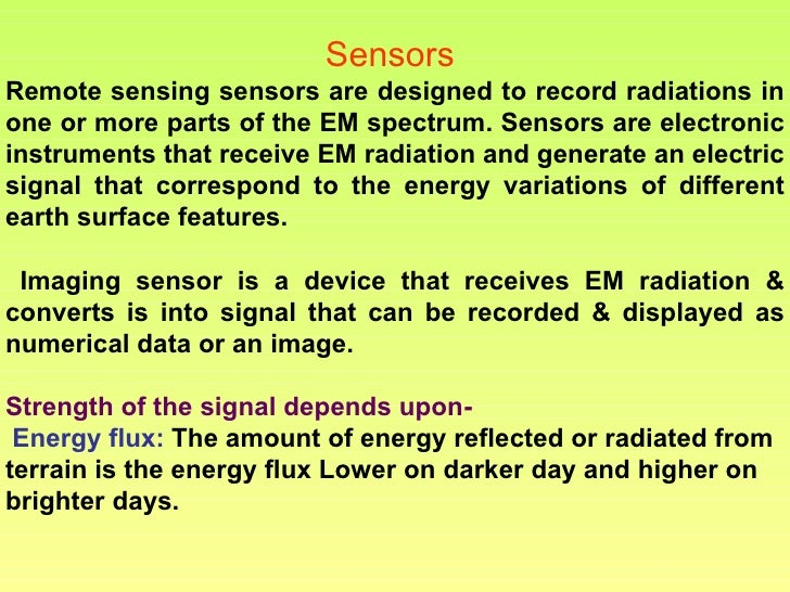 Sensors  Remote sensing sensors are designed to record radiations in one or more parts of the EM spectrum. Sensors are ele...