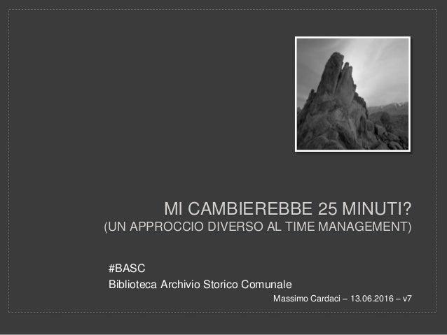 MI CAMBIEREBBE 25 MINUTI? (UN APPROCCIO DIVERSO AL TIME MANAGEMENT) #BASC Biblioteca Archivio Storico Comunale Massimo Car...