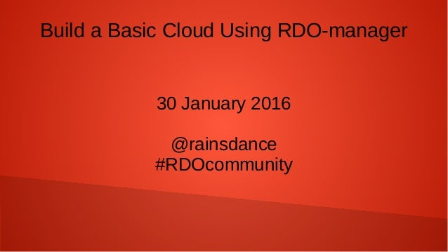 Build a Basic Cloud Using RDO-manager 30 January 2016 @rainsdance #RDOcommunity