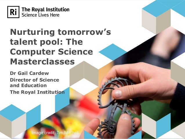 Nurturing tomorrow's talent pool: The Computer Science Masterclasses Dr Gail Cardew Director of Science and Education The ...