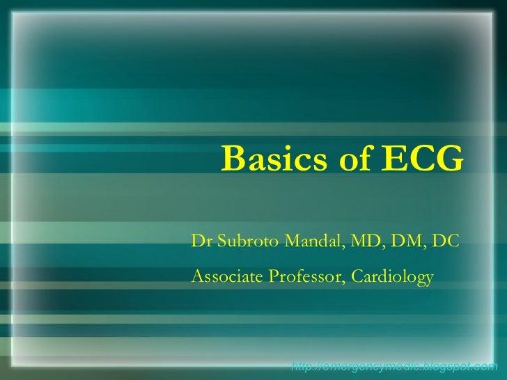 Basics of ECG http://emergencymedic.blogspot.com Dr Subroto Mandal, MD, DM, DC Associate Professor, Cardiology