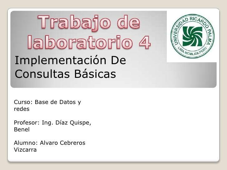 Trabajo de laboratorio 4<br />Implementación De Consultas Básicas<br />Curso: Base de Datos y redes<br />Profesor: Ing. Dí...