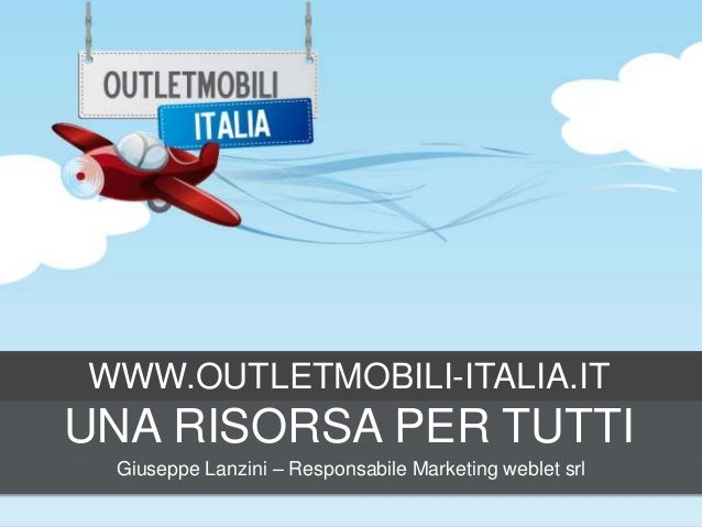 WWW.OUTLETMOBILI-ITALIA.IT  UNA RISORSA PER TUTTI Giuseppe Lanzini – Responsabile Marketing weblet srl