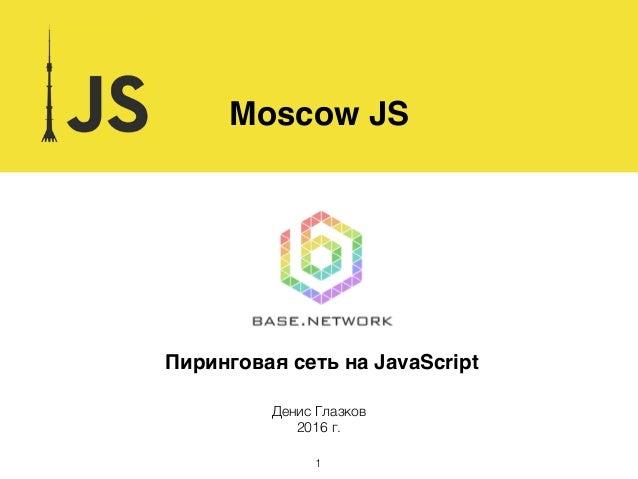 Пиринговая сеть на JavaScript Moscow JS Денис Глазков 2016 г. 1