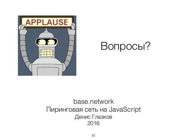 base.network Пиринговая сеть на JavaScript Денис Глазков 2016 Вопросы? 32