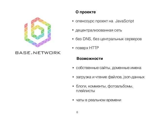 О проекте • опенсоурс проект на JavaScript • децентрализованная сеть • без DNS, без центральных серверов • поверх HTTP Воз...