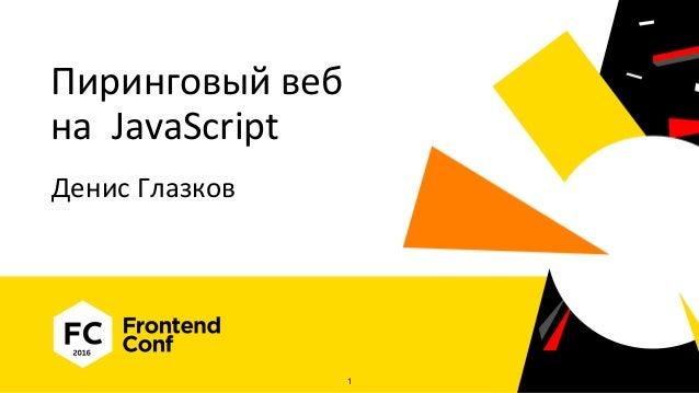Пиринговый веб на JavaScript Денис Глазков 1
