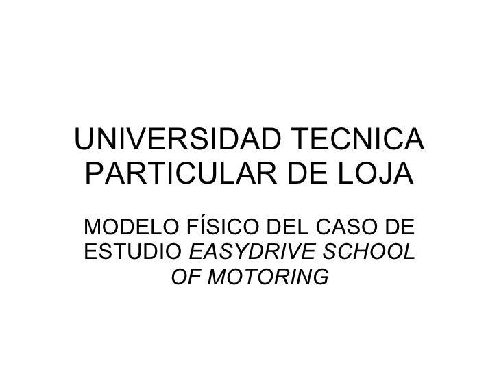 UNIVERSIDAD TECNICA PARTICULAR DE LOJA MODELO FÍSICO DEL CASO DE ESTUDIO  EASYDRIVE SCHOOL OF MOTORING