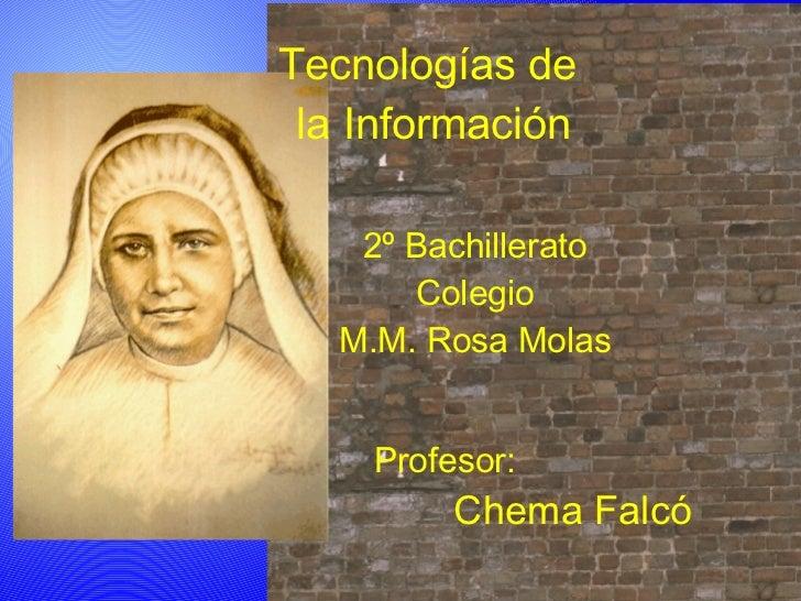 Tecnologías de  la Información 2º Bachillerato Colegio M.M. Rosa Molas Profesor: Chema Falcó