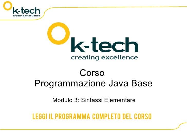 Corso Programmazione Java Base       Modulo 3: Sintassi Elementare  Leggi il programma completo del corso