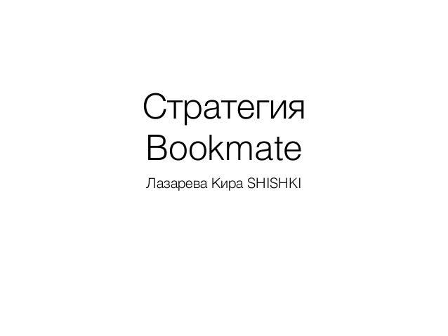 Стратегия Bookmate Лазарева Кира SHISHKI