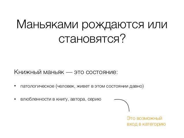 Маньяками рождаются или становятся? Книжный маньяк — это состояние: • патологическое (человек, живет в этом состоянии давн...