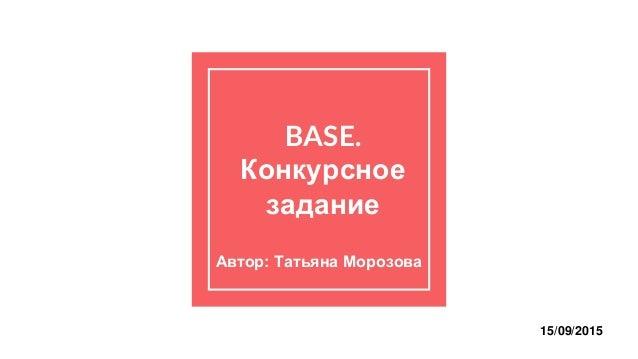 BASE. Конкурсное задание Автор: Татьяна Морозова 15/09/2015
