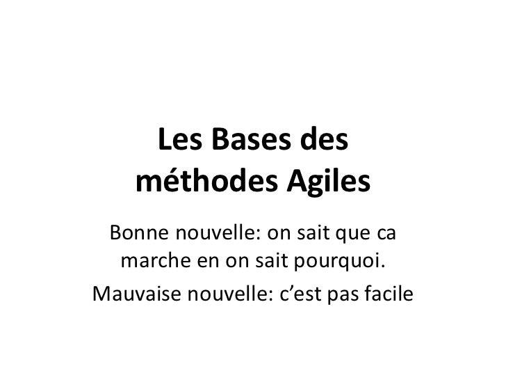 Les Bases des méthodesAgiles<br />Bonne nouvelle: on saitque ca marche en on saitpourquoi.<br />Mauvaise nouvelle: c'est p...