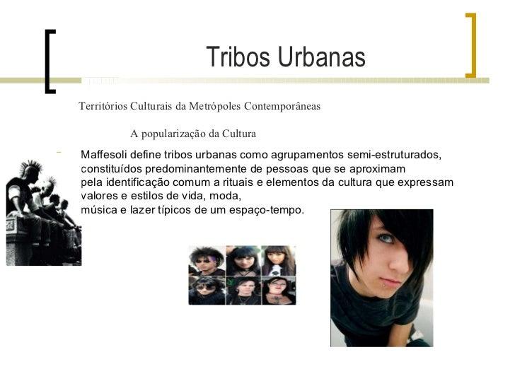 Territórios Culturais da Metrópoles Contemporâneas A popularização da Cultura Tribos Urbanas <ul><li>Maffesoli define trib...