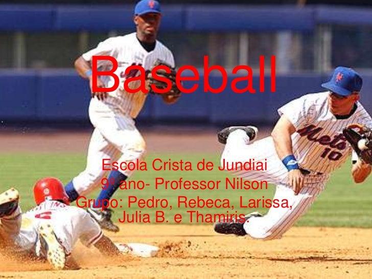 Baseball         Baseball   Escola Crista de Jundiai   9º ano- Professor NilsonGrupo: Pedro, Rebeca, Larissa,      Julia B...