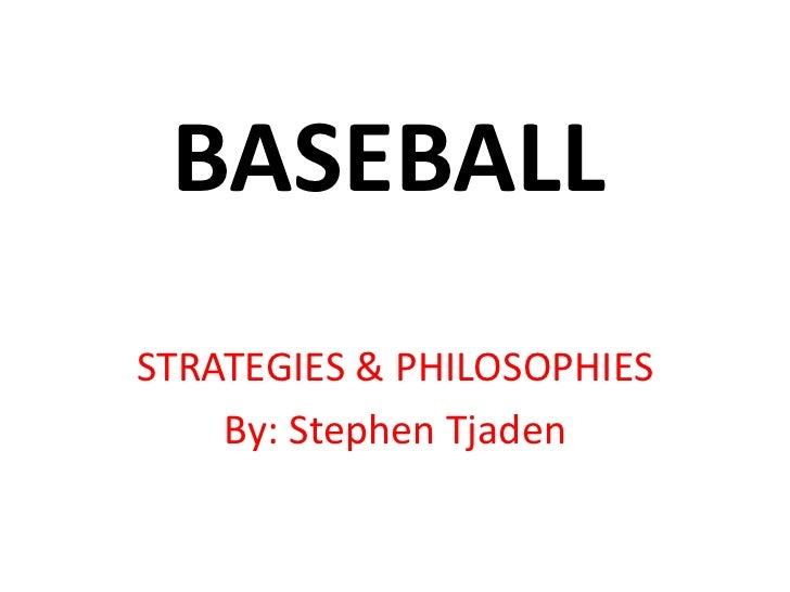 BASEBALL<br />STRATEGIES & PHILOSOPHIES<br />By: Stephen Tjaden<br />