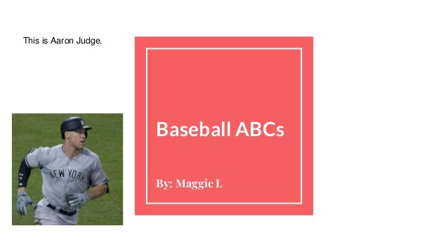 Baseball ABCs By: Maggie L This is Aaron Judge.