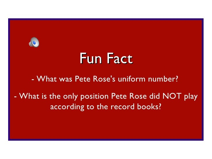 - What was Pete Rose's uniform number? Fun Fact - What is the only position Pete Rose did NOT play according to the record...
