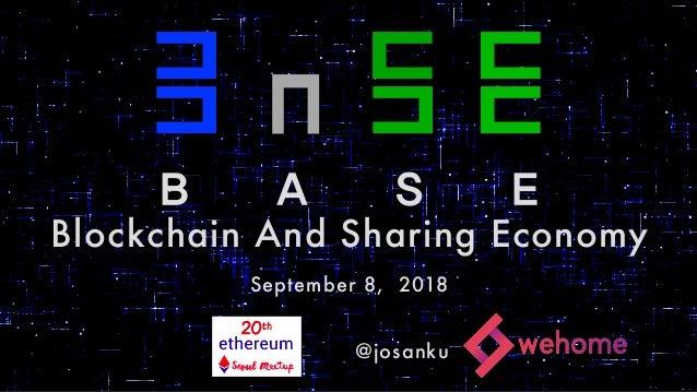 1 ㄷ ㄷ ㄷ ㄷ ㄷ ㄷ ㄷ ㄷ ㄷ ㄷ ㄷ ㄷ ㄷ ㄷ B A S E Blockchain And Sharing Economy September 8, 2018 @josanku
