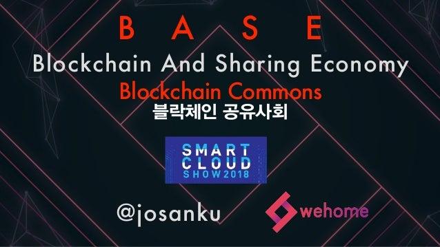 Smartcloudshow2018 @josanku B A S E Blockchain And Sharing Economy Blockchain Commons 블락체인 공유사회