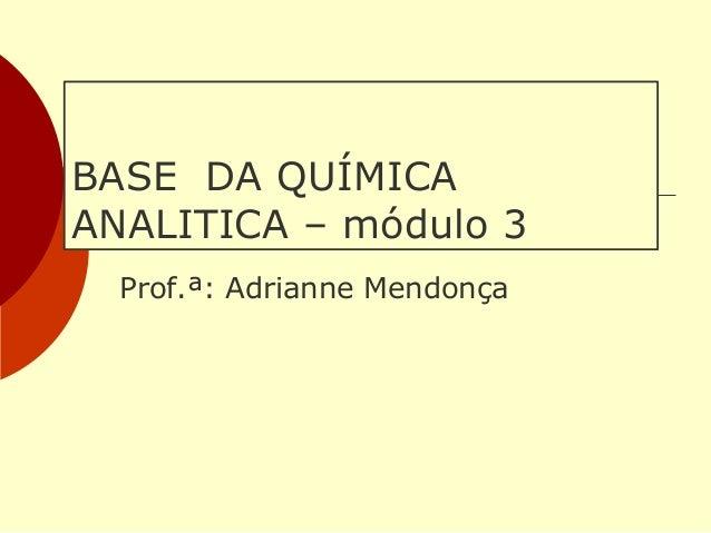 BASE DA QUÍMICA ANALITICA – módulo 3 Prof.ª: Adrianne Mendonça
