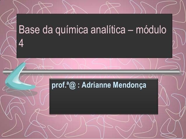 Base da química analítica – módulo 4 prof.ª@ : Adrianne Mendonça