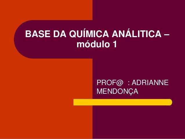 PROF@ : ADRIANNE MENDONÇA BASE DA QUÍMICA ANÁLITICA – módulo 1