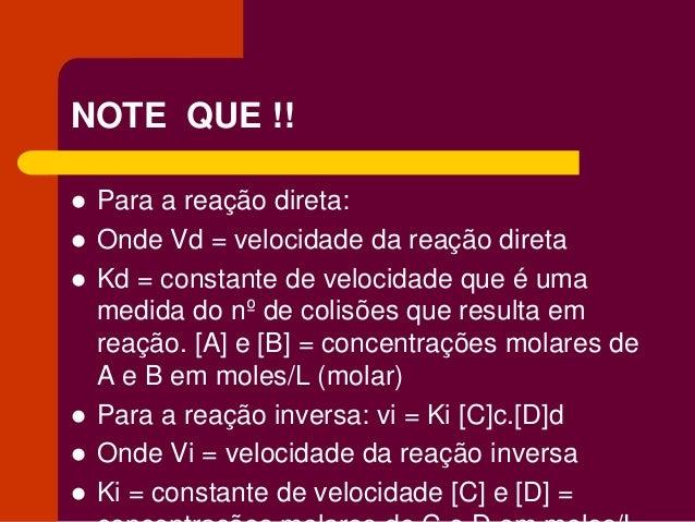 NOTE QUE !!  Para a reação direta:  Onde Vd = velocidade da reação direta  Kd = constante de velocidade que é uma medid...