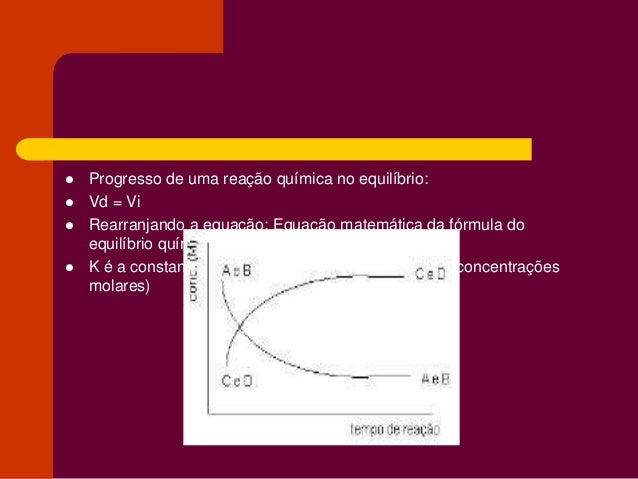  Progresso de uma reação química no equilíbrio:  Vd = Vi  Rearranjando a equação: Equação matemática da fórmula do equi...