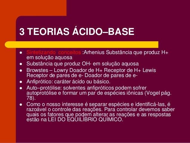 3 TEORIAS ÁCIDO–BASE  Sintetizando conceitos :Arhenius Substância que produz H+ em solução aquosa  Substância que produz...