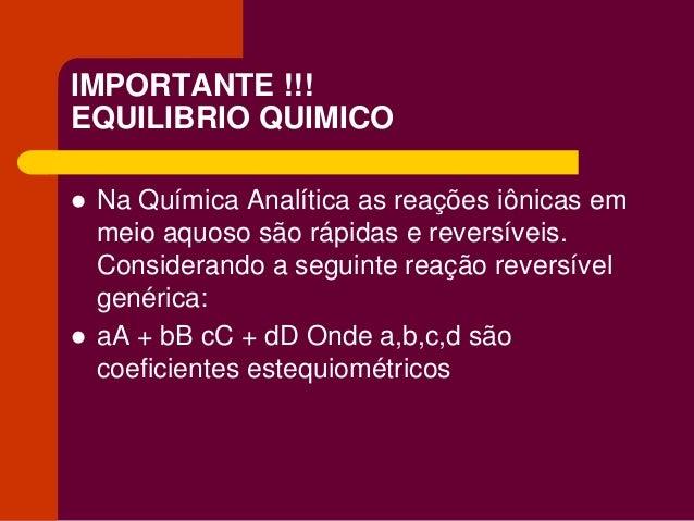 IMPORTANTE !!! EQUILIBRIO QUIMICO  Na Química Analítica as reações iônicas em meio aquoso são rápidas e reversíveis. Cons...
