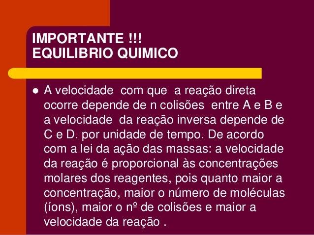 IMPORTANTE !!! EQUILIBRIO QUIMICO  A velocidade com que a reação direta ocorre depende de n colisões entre A e B e a velo...