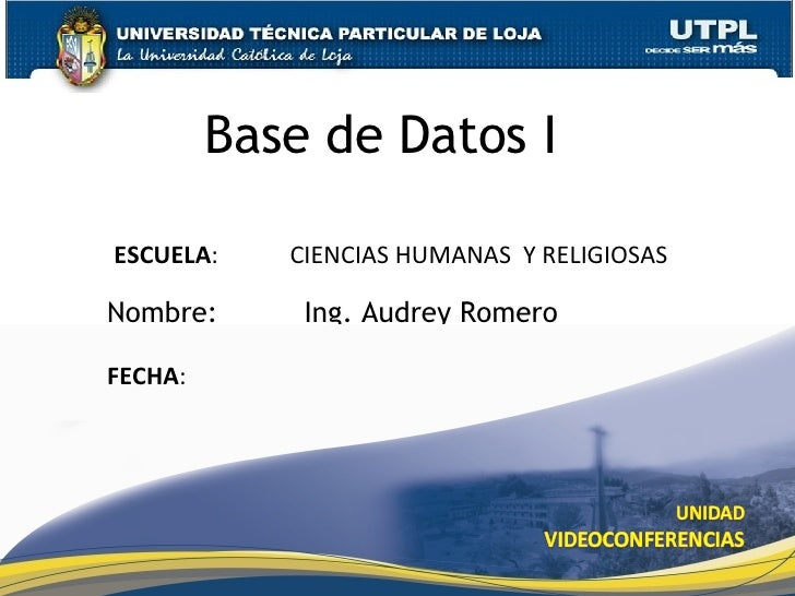 Base de Datos I Nombre:  Ing. Audrey Romero ESCUELA :  CIENCIAS HUMANAS  Y RELIGIOSAS FECHA :