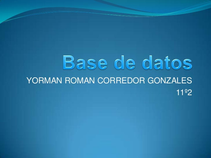 Base de datos<br />YORMAN ROMAN CORREDOR GONZALES<br />11º2<br />