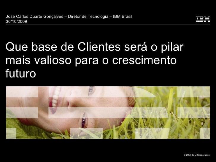 Que base de Clientes será o pilar mais valioso para o crescimento futuro Jose Carlos Duarte Gonçalves – Diretor de Tecnolo...