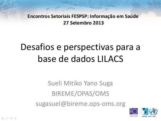 Desafios e perspectivas para a base de dados LILACS Sueli Mitiko Yano Suga BIREME/OPAS/OMS sugasuel@bireme.ops-oms.org Enc...