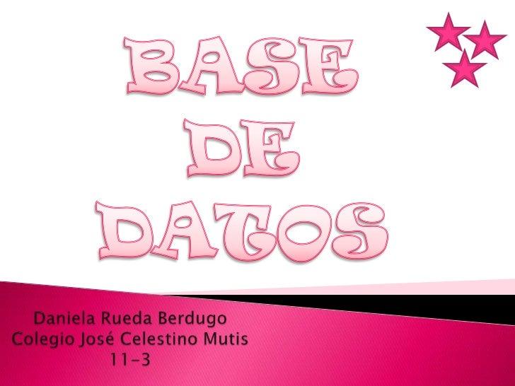 BASE DE DATOS<br />Daniela Rueda BerdugoColegio José Celestino Mutis11-3<br />