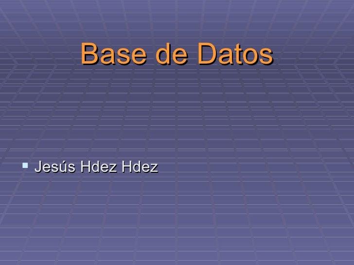 Base de Datos <ul><li>Jesús Hdez Hdez </li></ul>
