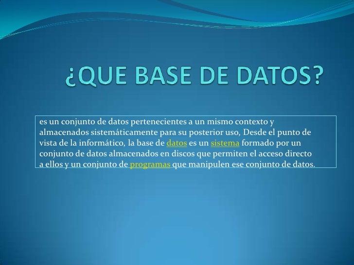 ¿QUE BASE DE DATOS?<br />es un conjunto de datos pertenecientes a un mismo contexto y almacenados sistemáticamente para su...