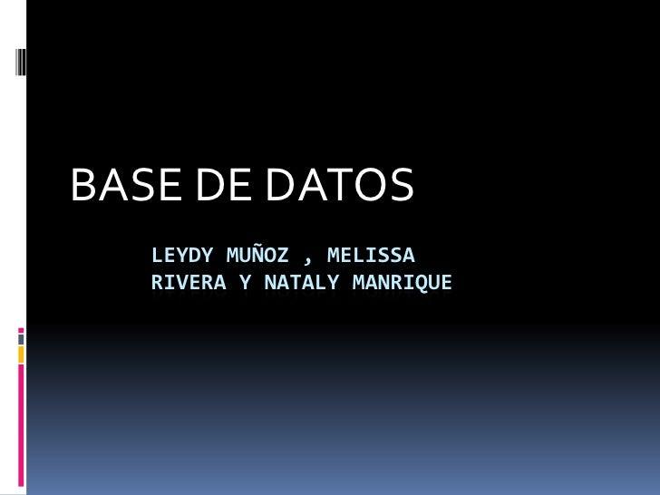 BASE DE DATOS<br />Leydy Muñoz , Melissa rivera y natalymanrique<br />