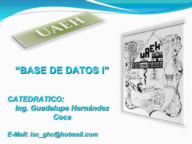 """ BASE DE DATOS I"" CATEDRATICO:  Ing. Guadalupe Hernández Coca E-Mail: isc_ghc@hotmail.com"